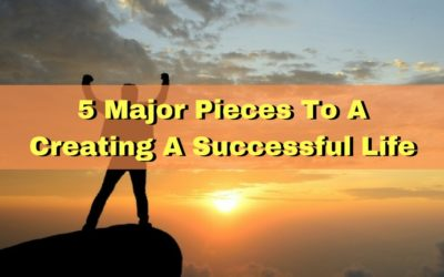 5 Major Pieces To A Creating A Successful Life