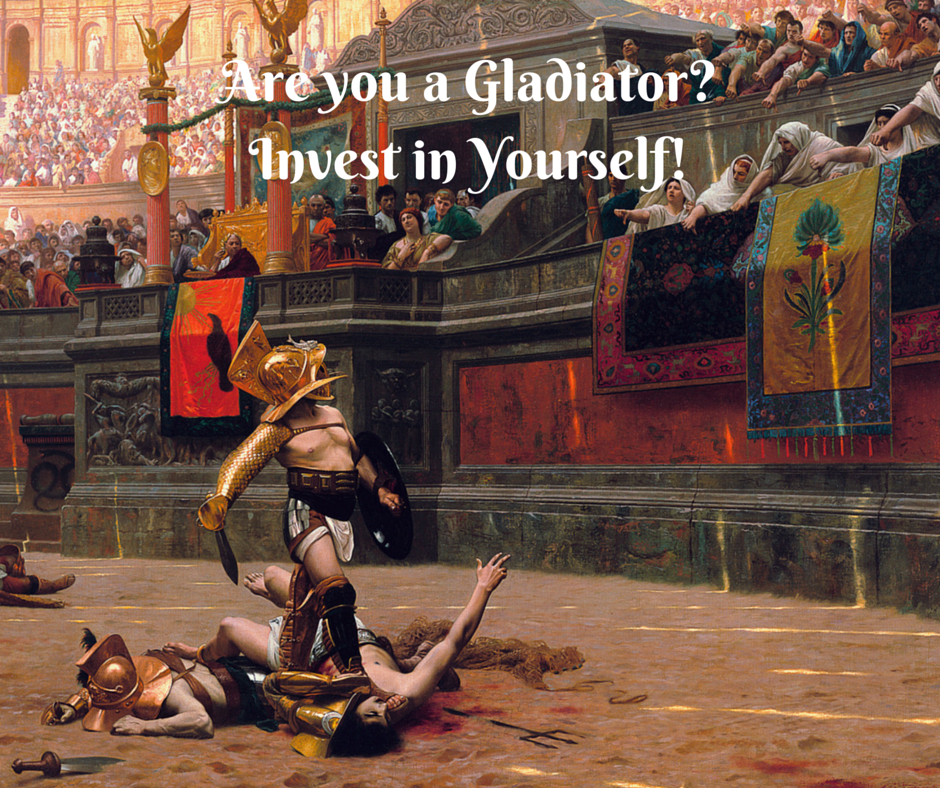 Are you a Gladiator? Invest in Yourself!