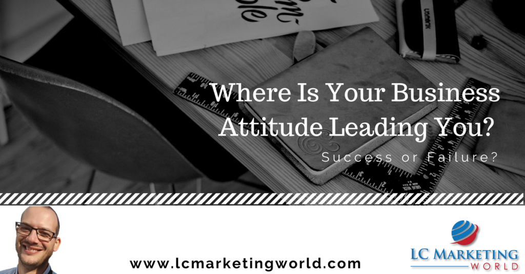 Where Is Your Business Attitude Leading You? Success or Failure?