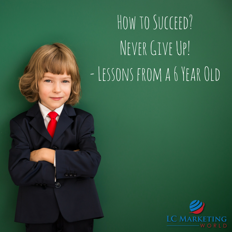 How to Succeed? Never Give Up! – Lessons from a 6 Year Old