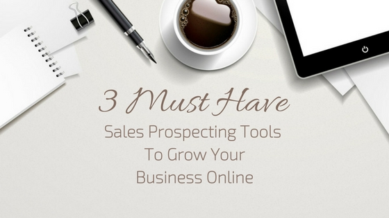 3 Must Have Sales Prospecting Tools To Grow Your Business Online