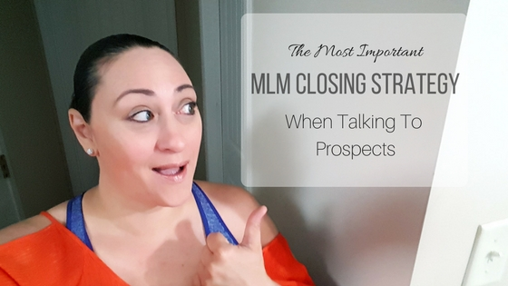 The Most Important MLM Closing Strategy When Talking To Prospects