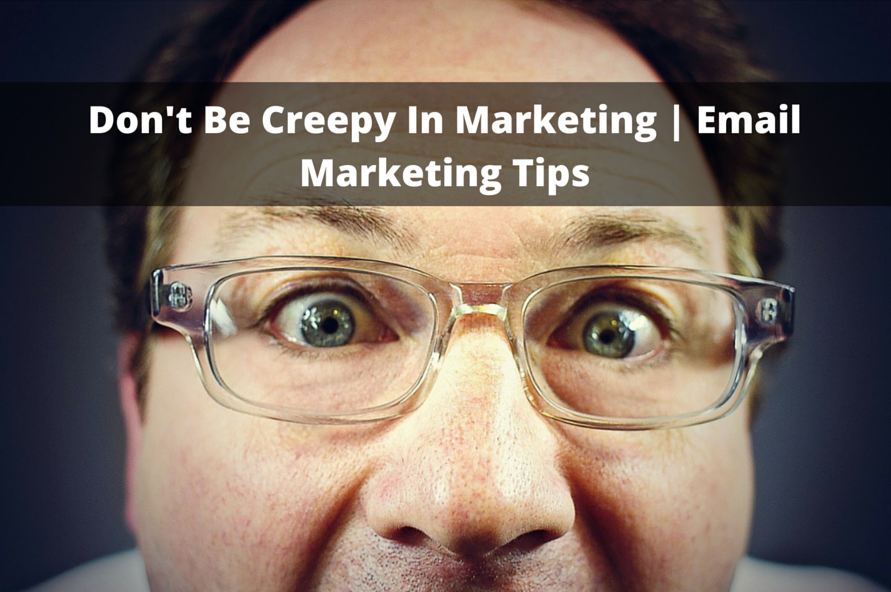 Don't Be Creepy In Marketing | Email Marketing Tips