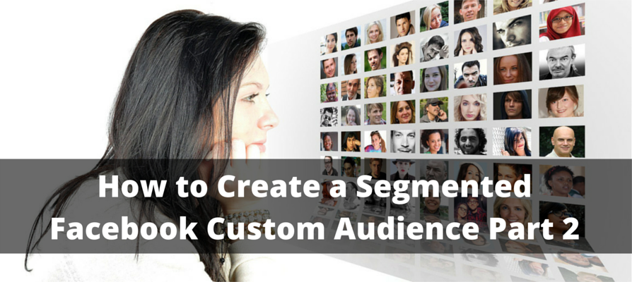 How to Create a Segmented Facebook Custom Audience Part 2