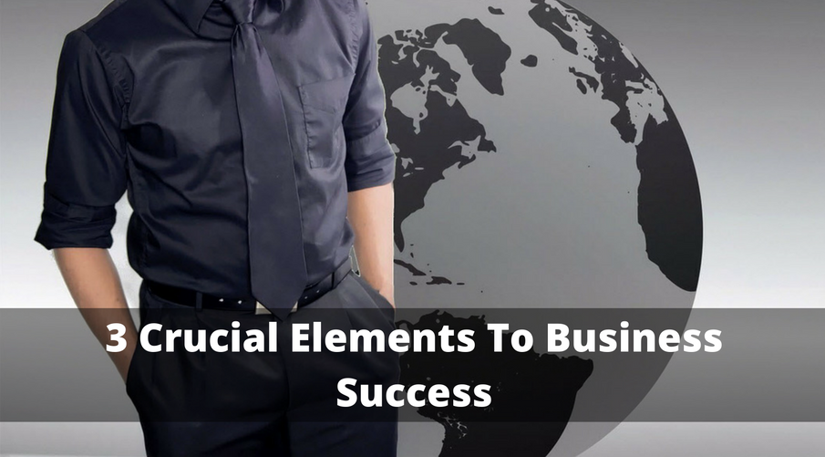 3 Crucial Elements To Business Success