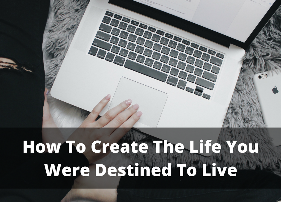 How To Create The Life You Were Destined To Live