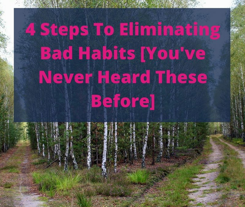 4 Steps To Eliminating Bad Habits [You've Never Heard These Before]
