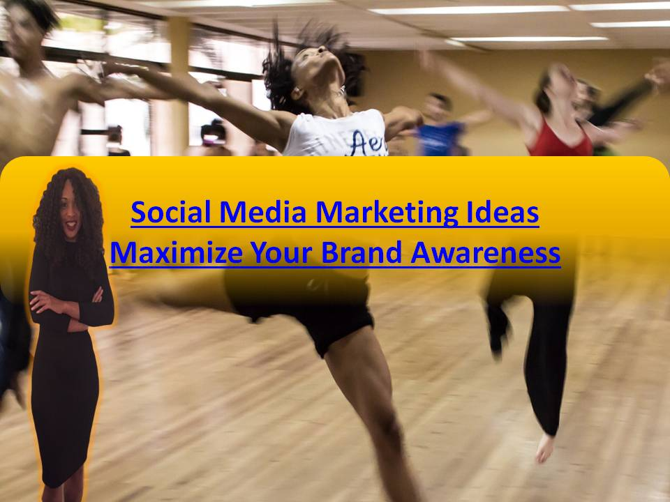 Social Media Marketing Ideas That Maximize Your Brand Awareness