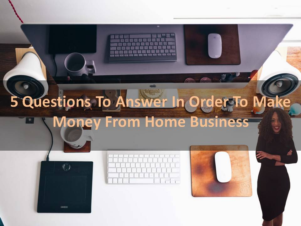 5 Questions To Answer In Order To Make Money From Home Business