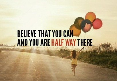 BELIEVE that you can do anything
