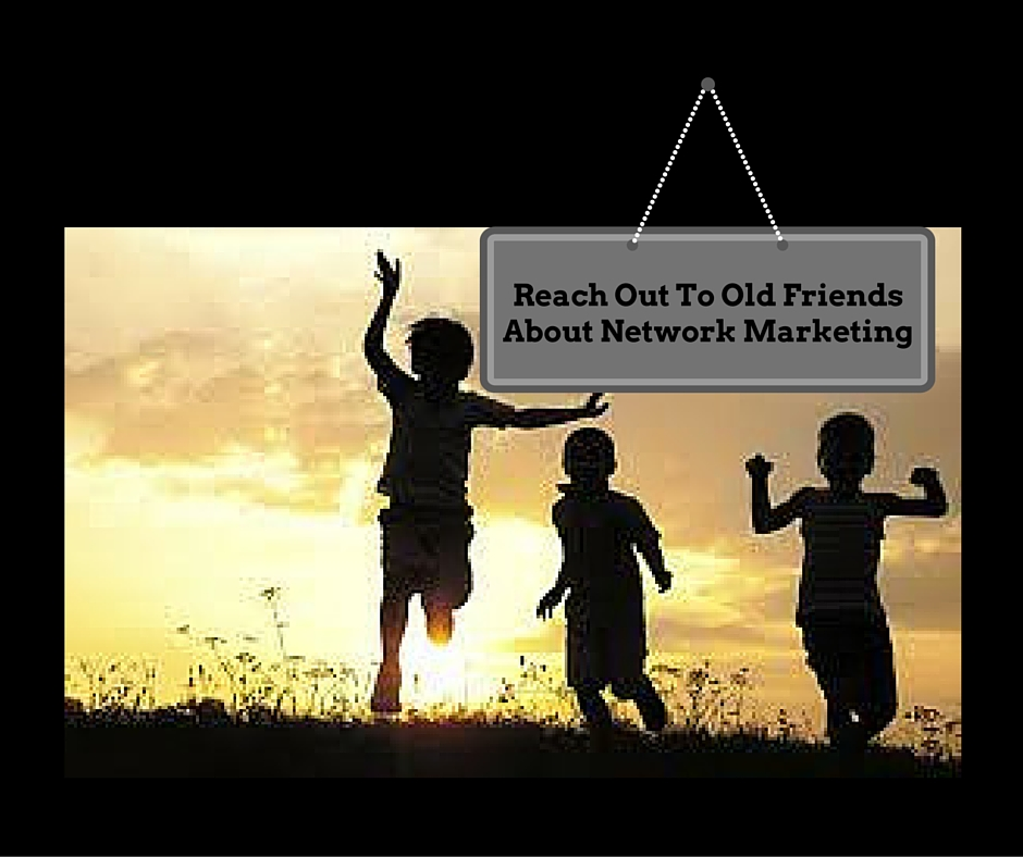 Reach Out To Old Friends For Network Marketing
