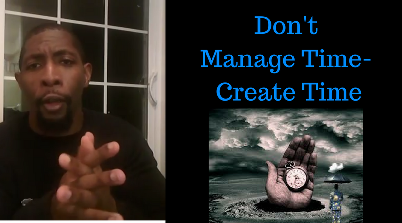 Don't Manage Time- Create Time