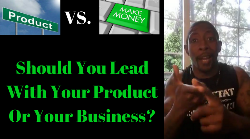 Should You Lead With Your Product Or Your Business?