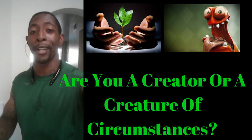Are You A Creator Or A Creature Of Circumstances?