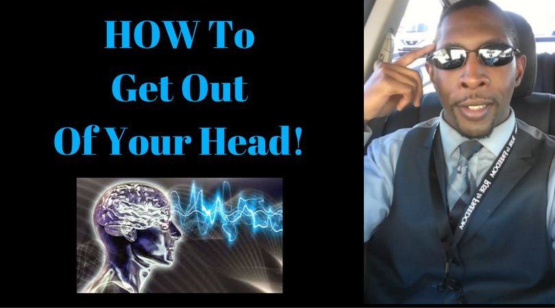 How To Get Out Of Your Head!