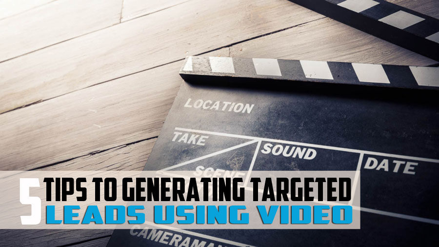 5 Tips to Start Generating Targeted Leads Using Videos