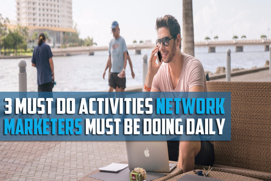 3 Must Do Activities That Network Marketers Must Be Focusing On Daily!