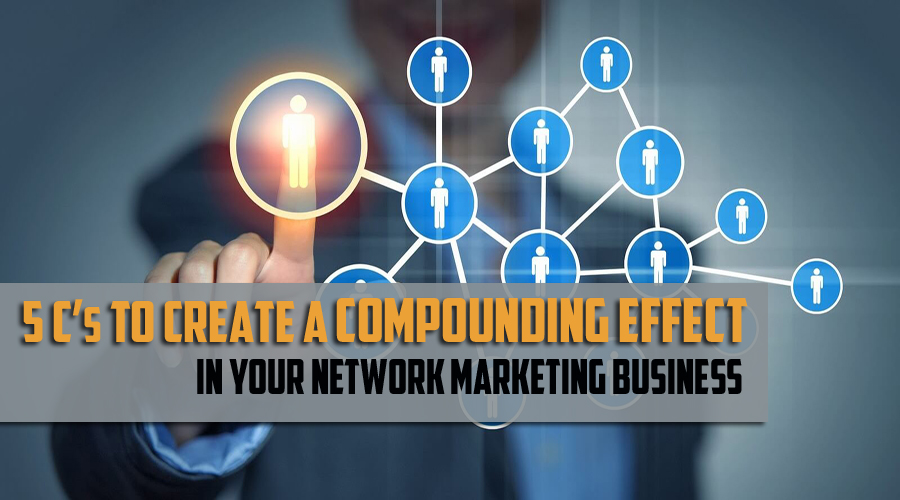 5 C's To Create A Compounding Effect In Your Network Marketing Business