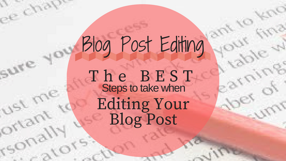 Blog Post Editing: The Best Steps to take when Editing your Blog Posts