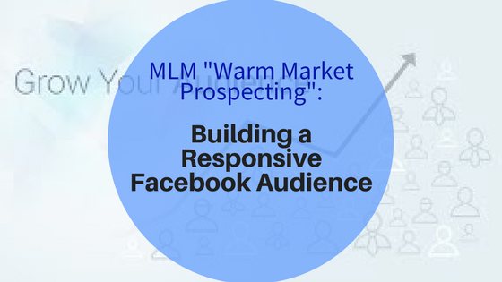 """MLM """"Warm Market Prospecting"""": Building a Responsive Facebook Audience"""