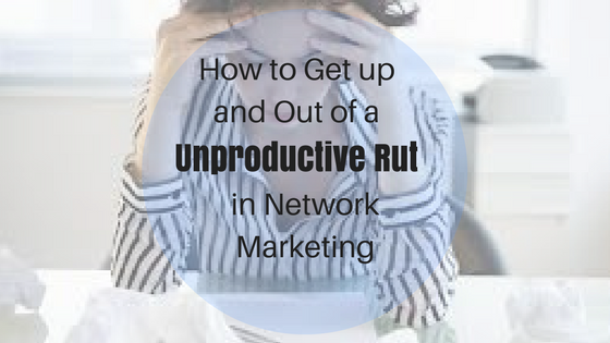 How to Get up and Out of a Unproductive Rut in Network Marketing