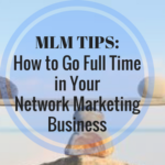 MLM TIPS: How to go Full Time