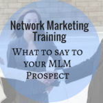 Network Marketing Training: What to say to your MLM Prospect