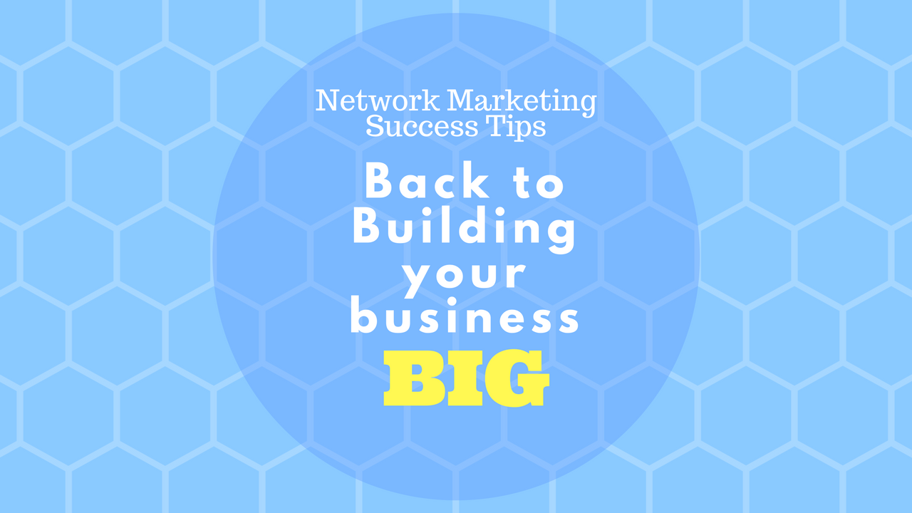 Network Marketing Success Tips: Back to Building your Business BIG