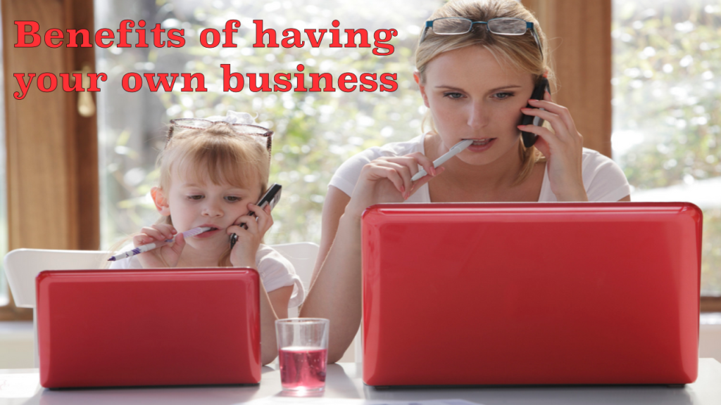Benefits of having your own business.