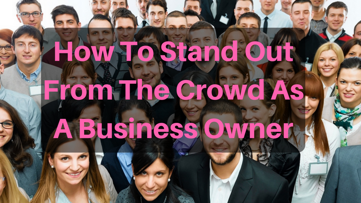 How To Stand Out From The Crowd As A Business Owner