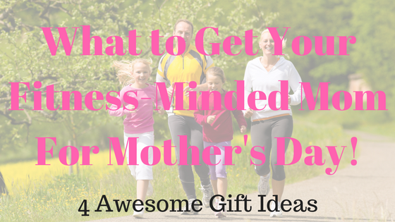 What Gifts to Get the Fitness Minded Mother in Your Life for [Mother's Day]