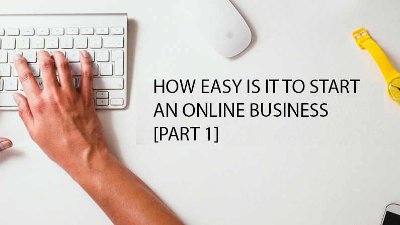 How Easy Is It To Start An Online Business? [Part 1]