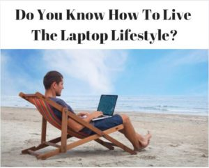 So You Want To Live The Laptop Lifestyle?