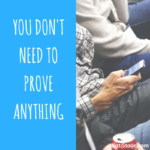 You Don't Need To Prove Anything. You Know Your Shit.