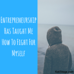 Entrepreneurship Has Taught Me How To Fight For Myself