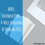 ADHD, Intended Puns, and Will Blogging Be Dead in 2018?
