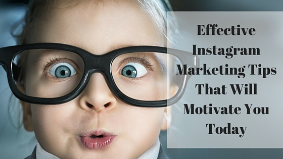 Effective Instagram Marketing Tips That Will Motivate You Today