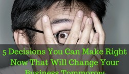 5 Decisions You Can Make Right Now That Will Change Your Business Tommorow