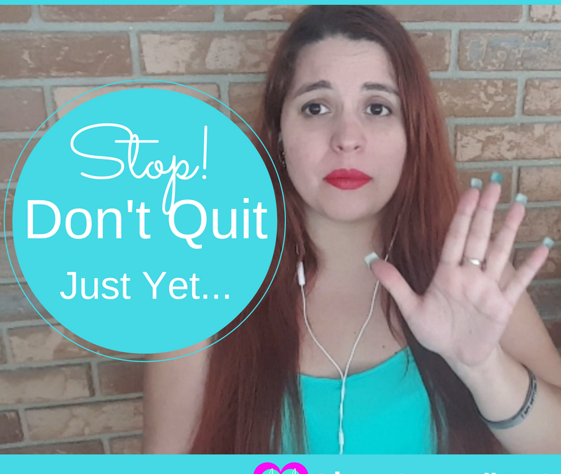 Stop! Don't Quit Just Yet…