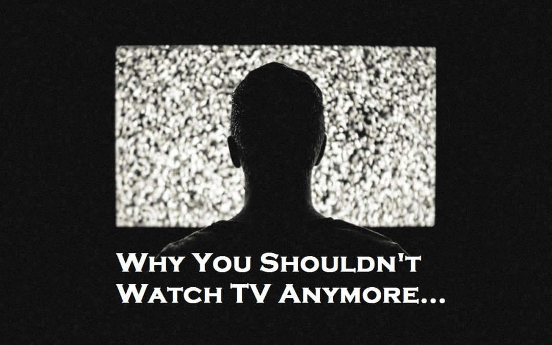 Why You Shouldn't Watch TV Anymore