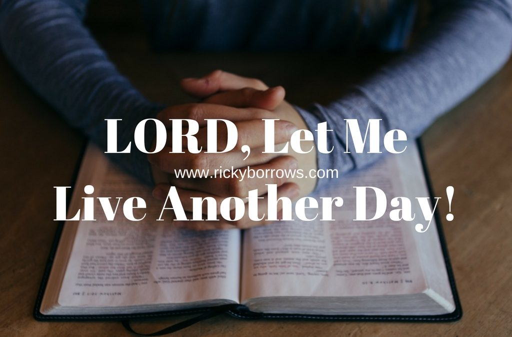 LORD, Let Me Live Another Day!
