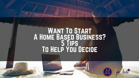 Want To Start A Home Based Business? 5 Tips To Help You Decide