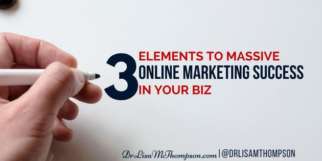 3 Elements to Massive Online Marketing Success in Your Biz