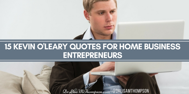 15 Kevin O'Leary Quotes for Home Business Entrepreneurs