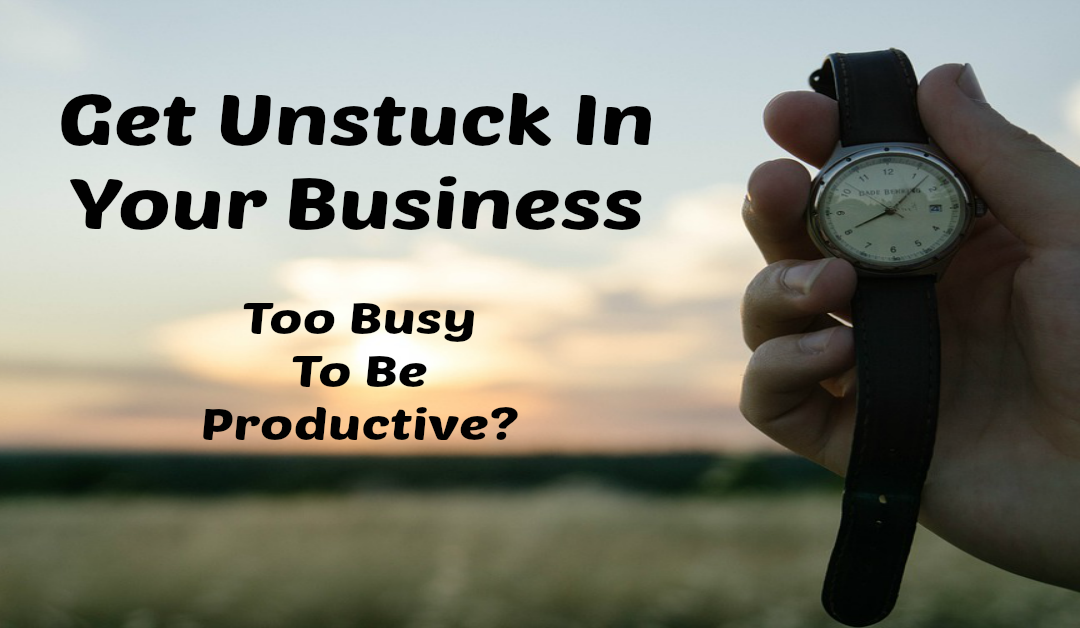 Get Unstuck In Your Business – Too Busy To Be Productive?