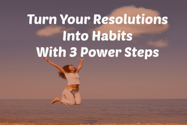Turn Your Resolutions Into Habits With 3 Power Steps