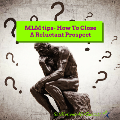 MLM tips- How To Close A Reluctant Prospect