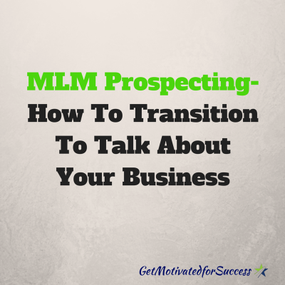 MLM Prospecting- How To Transition To Talk About Your Business