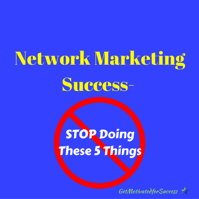 Network Marketing Success- STOP Doing These 5 Things
