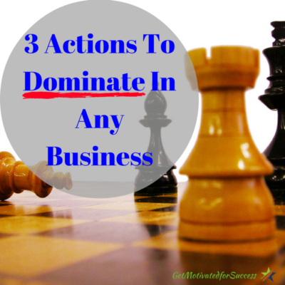 3 Actions To Dominate In Any Business